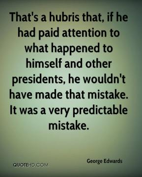 That's a hubris that, if he had paid attention to what happened to himself and other presidents, he wouldn't have made that mistake. It was a very predictable mistake.