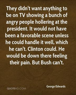 They didn't want anything to be on TV showing a bunch of angry people hollering at the president. It would not have been a favorable scene unless he could handle it well, which he can't. Clinton could. He would be down there feeling their pain. But Bush can't.
