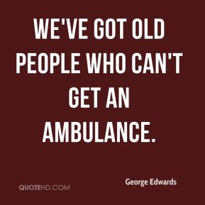 We've got old people who can't get an ambulance.