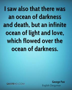 George Fox - I saw also that there was an ocean of darkness and death, but an infinite ocean of light and love, which flowed over the ocean of darkness.