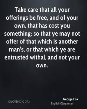 George Fox - Take care that all your offerings be free, and of your own, that has cost you something; so that ye may not offer of that which is another man's, or that which ye are entrusted withal, and not your own.