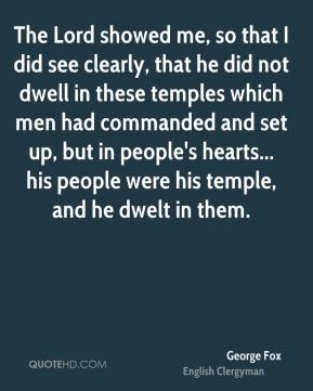 George Fox - The Lord showed me, so that I did see clearly, that he did not dwell in these temples which men had commanded and set up, but in people's hearts... his people were his temple, and he dwelt in them.