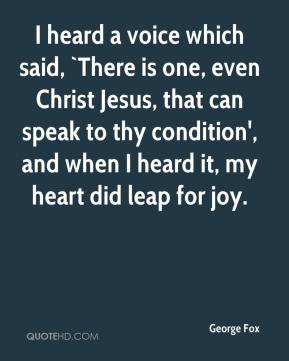 I heard a voice which said, `There is one, even Christ Jesus, that can speak to thy condition', and when I heard it, my heart did leap for joy.