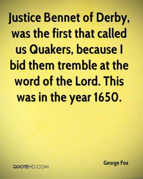 George Fox - Justice Bennet of Derby, was the first that called us Quakers, because I bid them tremble at the word of the Lord. This was in the year 1650.