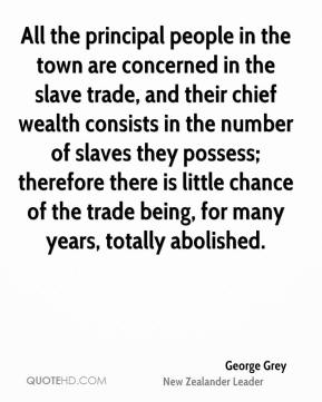 George Grey - All the principal people in the town are concerned in the slave trade, and their chief wealth consists in the number of slaves they possess; therefore there is little chance of the trade being, for many years, totally abolished.