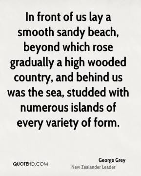 George Grey - In front of us lay a smooth sandy beach, beyond which rose gradually a high wooded country, and behind us was the sea, studded with numerous islands of every variety of form.