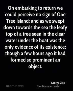 George Grey - On embarking to return we could perceive no sign of One Tree Island; and as we swept down towards the sea the leafy top of a tree seen in the clear water under the boat was the only evidence of its existence; though a few hours ago it had formed so prominent an object.