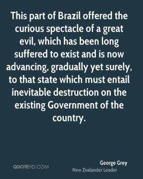 George Grey - This part of Brazil offered the curious spectacle of a great evil, which has been long suffered to exist and is now advancing, gradually yet surely, to that state which must entail inevitable destruction on the existing Government of the country.