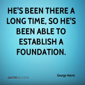George Harris - He's been there a long time, so he's been able to establish a foundation.