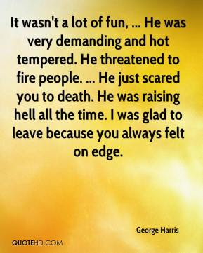 George Harris - It wasn't a lot of fun, ... He was very demanding and hot tempered. He threatened to fire people. ... He just scared you to death. He was raising hell all the time. I was glad to leave because you always felt on edge.