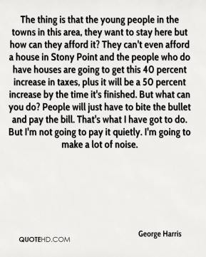 The thing is that the young people in the towns in this area, they want to stay here but how can they afford it? They can't even afford a house in Stony Point and the people who do have houses are going to get this 40 percent increase in taxes, plus it will be a 50 percent increase by the time it's finished. But what can you do? People will just have to bite the bullet and pay the bill. That's what I have got to do. But I'm not going to pay it quietly. I'm going to make a lot of noise.