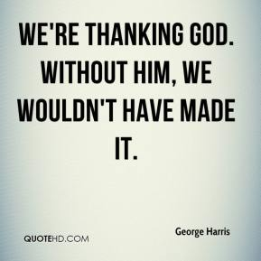We're thanking God. Without him, we wouldn't have made it.