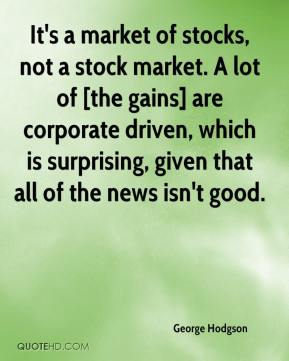 George Hodgson - It's a market of stocks, not a stock market. A lot of [the gains] are corporate driven, which is surprising, given that all of the news isn't good.
