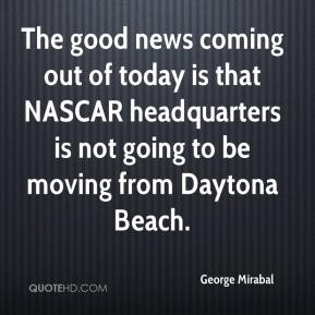 George Mirabal - The good news coming out of today is that NASCAR headquarters is not going to be moving from Daytona Beach.