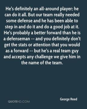 George Reed - He's definitely an all-around player; he can do it all. But our team really needed some defense and he has been able to step in and do it and do a good job at it. He's probably a better forward than he is a defenseman -- and you definitely don't get the stats or attention that you would as a forward -- but he's a real team guy and accepts any challenge we give him in the name of the team.
