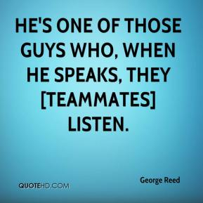 George Reed - He's one of those guys who, when he speaks, they [teammates] listen.