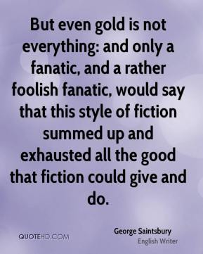 George Saintsbury - But even gold is not everything: and only a fanatic, and a rather foolish fanatic, would say that this style of fiction summed up and exhausted all the good that fiction could give and do.