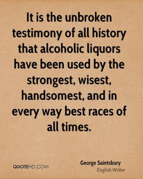 George Saintsbury - It is the unbroken testimony of all history that alcoholic liquors have been used by the strongest, wisest, handsomest, and in every way best races of all times.