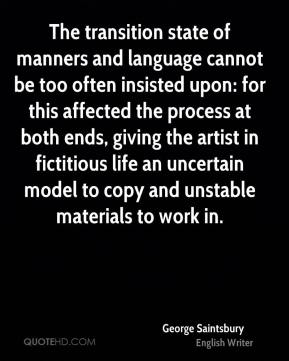 George Saintsbury - The transition state of manners and language cannot be too often insisted upon: for this affected the process at both ends, giving the artist in fictitious life an uncertain model to copy and unstable materials to work in.