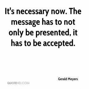 Gerald Meyers - It's necessary now. The message has to not only be presented, it has to be accepted.