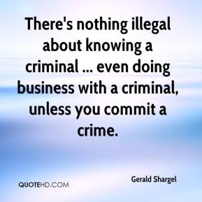 Gerald Shargel - There's nothing illegal about knowing a criminal ... even doing business with a criminal, unless you commit a crime.
