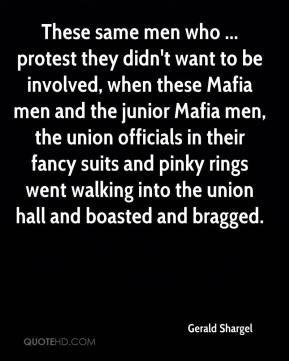 Gerald Shargel - These same men who ... protest they didn't want to be involved, when these Mafia men and the junior Mafia men, the union officials in their fancy suits and pinky rings went walking into the union hall and boasted and bragged.
