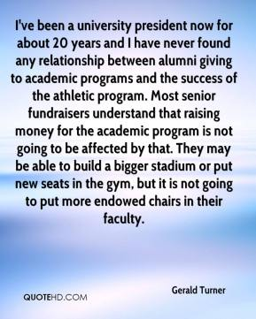 I've been a university president now for about 20 years and I have never found any relationship between alumni giving to academic programs and the success of the athletic program. Most senior fundraisers understand that raising money for the academic program is not going to be affected by that. They may be able to build a bigger stadium or put new seats in the gym, but it is not going to put more endowed chairs in their faculty.
