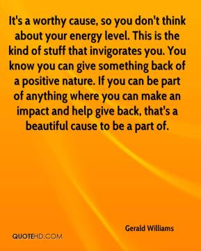 It's a worthy cause, so you don't think about your energy level. This is the kind of stuff that invigorates you. You know you can give something back of a positive nature. If you can be part of anything where you can make an impact and help give back, that's a beautiful cause to be a part of.