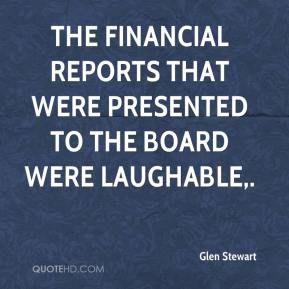 Glen Stewart - The financial reports that were presented to the board were laughable.