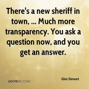 There's a new sheriff in town, ... Much more transparency. You ask a question now, and you get an answer.