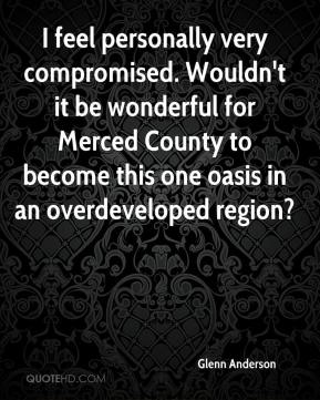 Glenn Anderson - I feel personally very compromised. Wouldn't it be wonderful for Merced County to become this one oasis in an overdeveloped region?