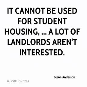 Glenn Anderson - It cannot be used for student housing, ... A lot of landlords aren't interested.