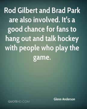 Glenn Anderson - Rod Gilbert and Brad Park are also involved. It's a good chance for fans to hang out and talk hockey with people who play the game.