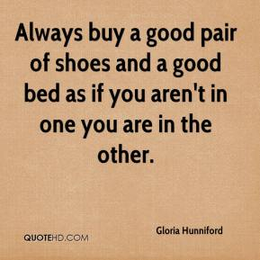 Gloria Hunniford - Always buy a good pair of shoes and a good bed as if you aren't in one you are in the other.