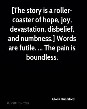 Gloria Hunniford - [The story is a roller-coaster of hope, joy, devastation, disbelief, and numbness.] Words are futile. ... The pain is boundless.