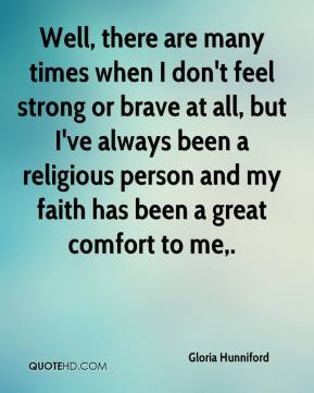 Gloria Hunniford - Well, there are many times when I don't feel strong or brave at all, but I've always been a religious person and my faith has been a great comfort to me.