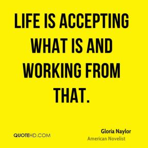 Life is accepting what is and working from that.