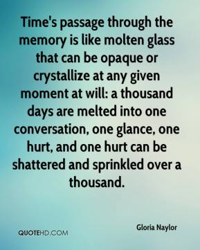 Time's passage through the memory is like molten glass that can be opaque or crystallize at any given moment at will: a thousand days are melted into one conversation, one glance, one hurt, and one hurt can be shattered and sprinkled over a thousand.