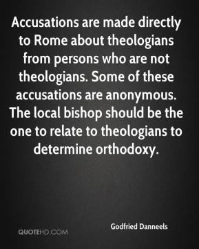 Accusations are made directly to Rome about theologians from persons who are not theologians. Some of these accusations are anonymous. The local bishop should be the one to relate to theologians to determine orthodoxy.