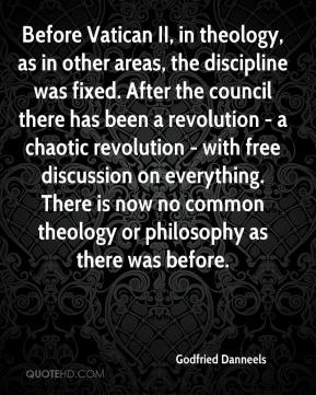 Godfried Danneels - Before Vatican II, in theology, as in other areas, the discipline was fixed. After the council there has been a revolution - a chaotic revolution - with free discussion on everything. There is now no common theology or philosophy as there was before.