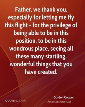 Gordon Cooper - Father, we thank you, especially for letting me fly this flight - for the privilege of being able to be in this position, to be in this wondrous place, seeing all these many startling, wonderful things that you have created.