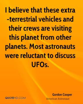 I believe that these extra-terrestrial vehicles and their crews are visiting this planet from other planets. Most astronauts were reluctant to discuss UFOs.