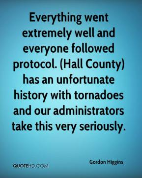 Gordon Higgins - Everything went extremely well and everyone followed protocol. (Hall County) has an unfortunate history with tornadoes and our administrators take this very seriously.
