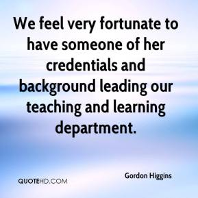 Gordon Higgins - We feel very fortunate to have someone of her credentials and background leading our teaching and learning department.