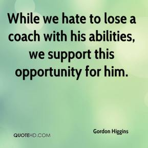 Gordon Higgins - While we hate to lose a coach with his abilities, we support this opportunity for him.