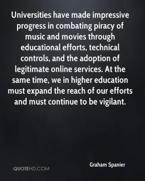 Graham Spanier - Universities have made impressive progress in combating piracy of music and movies through educational efforts, technical controls, and the adoption of legitimate online services. At the same time, we in higher education must expand the reach of our efforts and must continue to be vigilant.