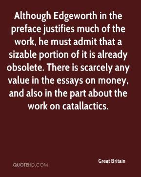 Great Britain - Although Edgeworth in the preface justifies much of the work, he must admit that a sizable portion of it is already obsolete. There is scarcely any value in the essays on money, and also in the part about the work on catallactics.