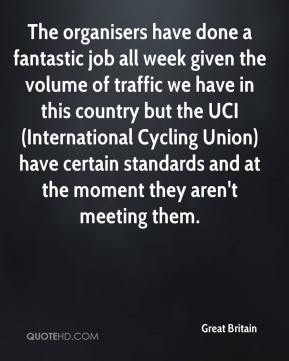 Great Britain - The organisers have done a fantastic job all week given the volume of traffic we have in this country but the UCI (International Cycling Union) have certain standards and at the moment they aren't meeting them.