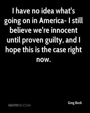 Greg Beck - I have no idea what's going on in America- I still believe we're innocent until proven guilty, and I hope this is the case right now.