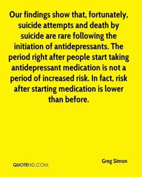 Our findings show that, fortunately, suicide attempts and death by suicide are rare following the initiation of antidepressants. The period right after people start taking antidepressant medication is not a period of increased risk. In fact, risk after starting medication is lower than before.